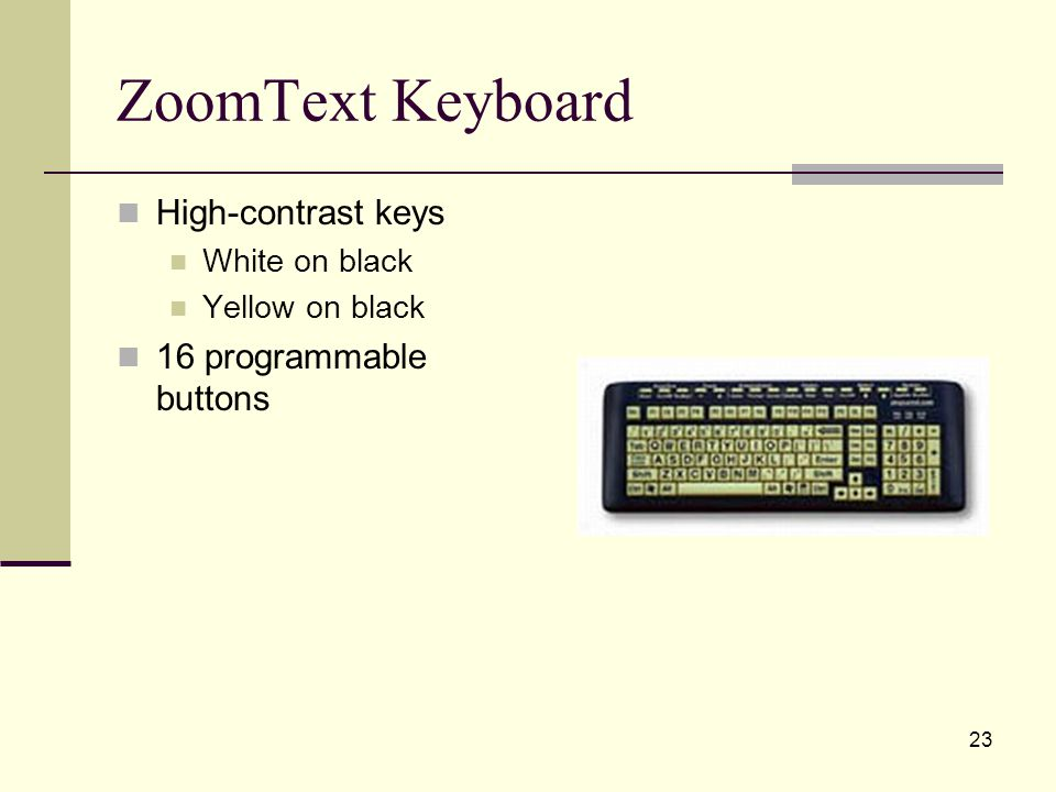 23 ZoomText Keyboard High-contrast keys White on black Yellow on black 16 programmable buttons