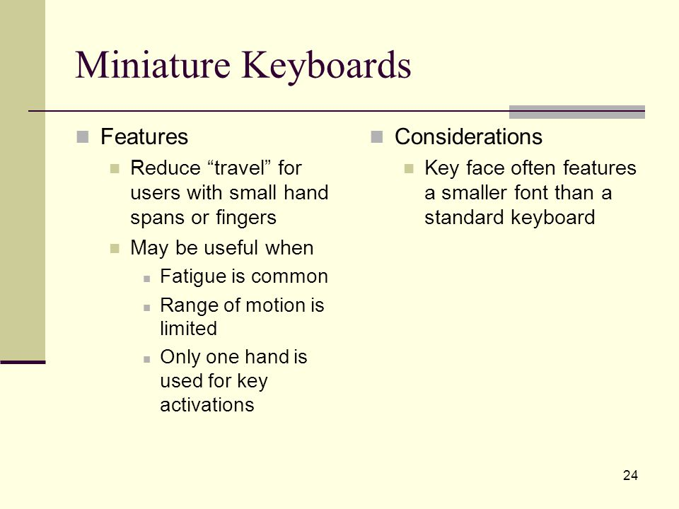 24 Miniature Keyboards Features Reduce travel for users with small hand spans or fingers May be useful when Fatigue is common Range of motion is limited Only one hand is used for key activations Considerations Key face often features a smaller font than a standard keyboard