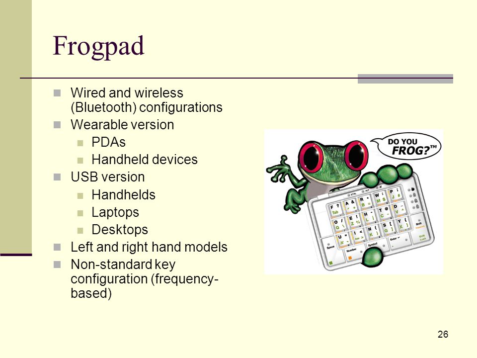 26 Frogpad Wired and wireless (Bluetooth) configurations Wearable version PDAs Handheld devices USB version Handhelds Laptops Desktops Left and right hand models Non-standard key configuration (frequency- based)