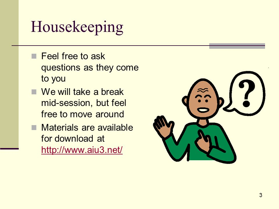 3 Housekeeping Feel free to ask questions as they come to you We will take a break mid-session, but feel free to move around Materials are available for download at http://www.aiu3.net/ http://www.aiu3.net/