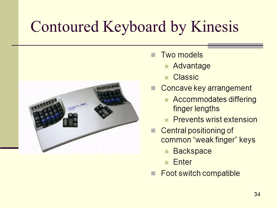 34 Contoured Keyboard by Kinesis Two models Advantage Classic Concave key arrangement Accommodates differing finger lengths Prevents wrist extension Central positioning of common weak finger keys Backspace Enter Foot switch compatible