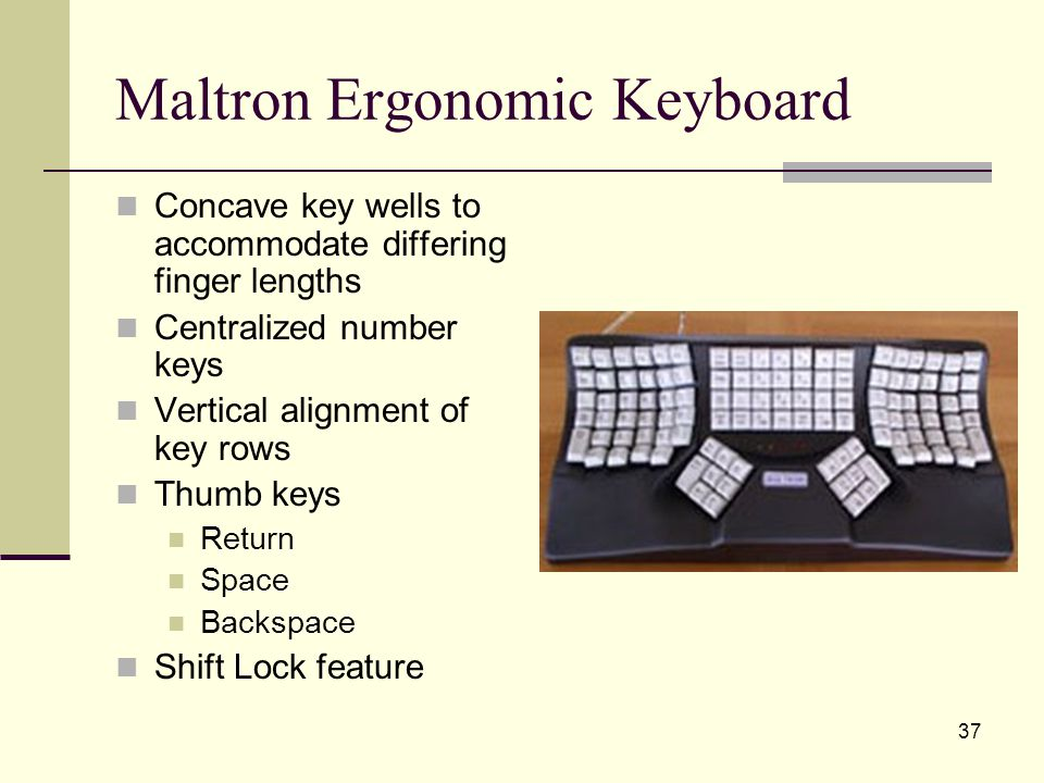 37 Maltron Ergonomic Keyboard Concave key wells to accommodate differing finger lengths Centralized number keys Vertical alignment of key rows Thumb keys Return Space Backspace Shift Lock feature