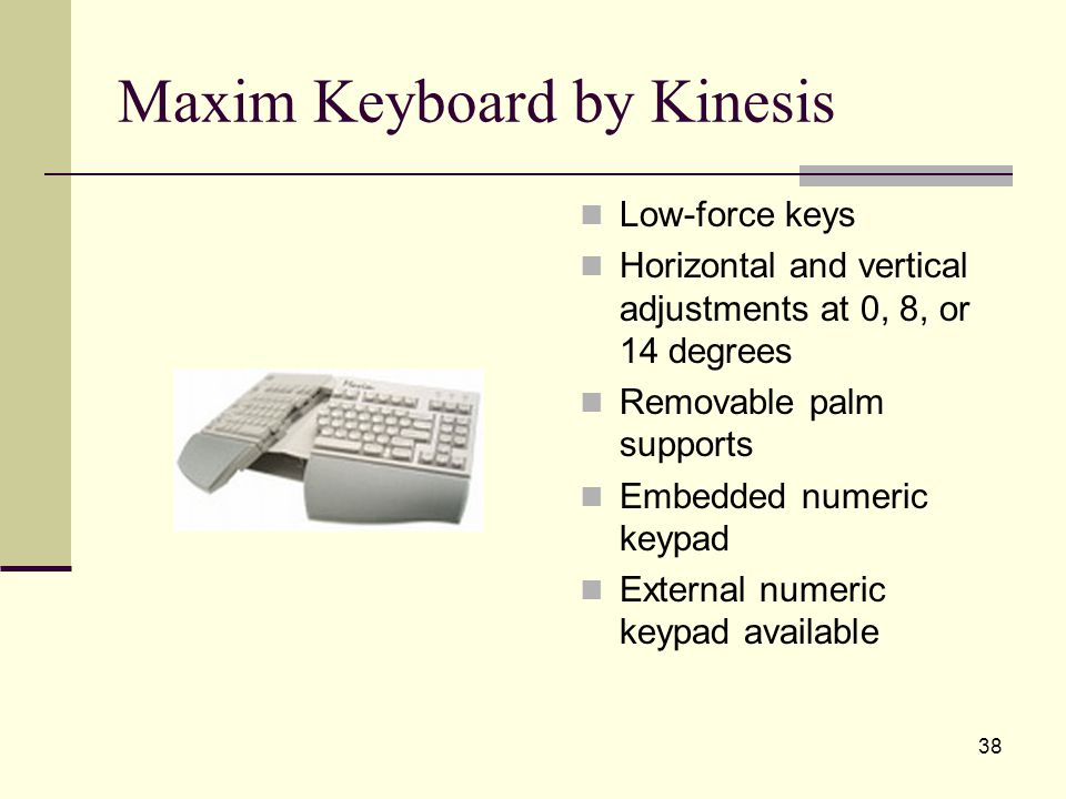 38 Maxim Keyboard by Kinesis Low-force keys Horizontal and vertical adjustments at 0, 8, or 14 degrees Removable palm supports Embedded numeric keypad External numeric keypad available