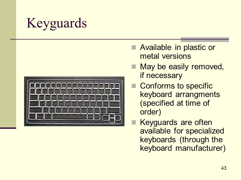 43 Keyguards Available in plastic or metal versions May be easily removed, if necessary Conforms to specific keyboard arrangments (specified at time of order) Keyguards are often available for specialized keyboards (through the keyboard manufacturer)