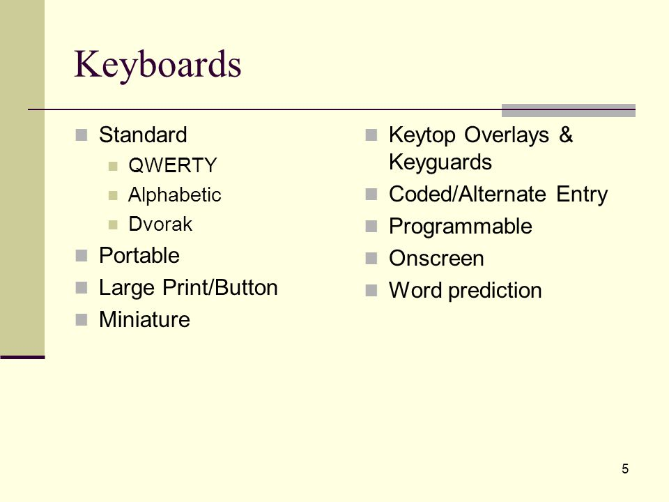 6 Standard Keyboards Features Readily available Commonplace and familiar Plug-and-play or freely convertible via operating system QWERTY Dvorak Alphabetic Miniature Considerations Specialized layouts impact generalization of skill on non-adapted computers Plug-and-play versus programmed