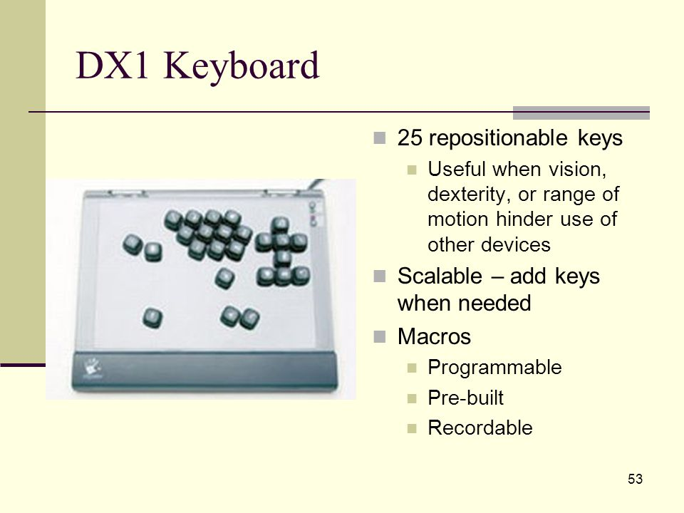 53 DX1 Keyboard 25 repositionable keys Useful when vision, dexterity, or range of motion hinder use of other devices Scalable – add keys when needed Macros Programmable Pre-built Recordable