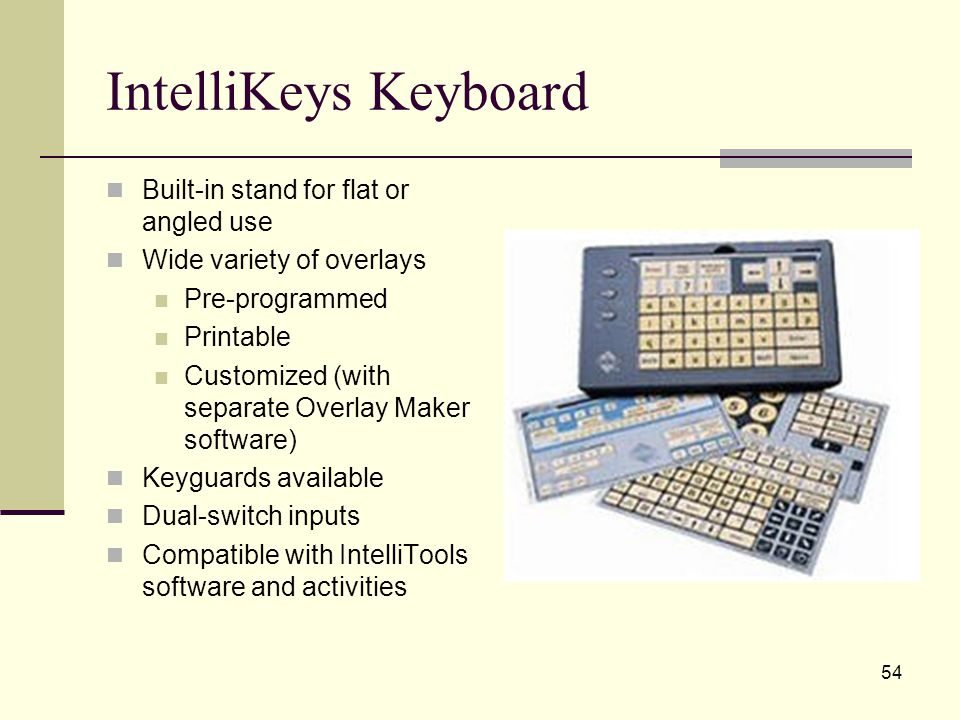 54 IntelliKeys Keyboard Built-in stand for flat or angled use Wide variety of overlays Pre-programmed Printable Customized (with separate Overlay Maker software) Keyguards available Dual-switch inputs Compatible with IntelliTools software and activities