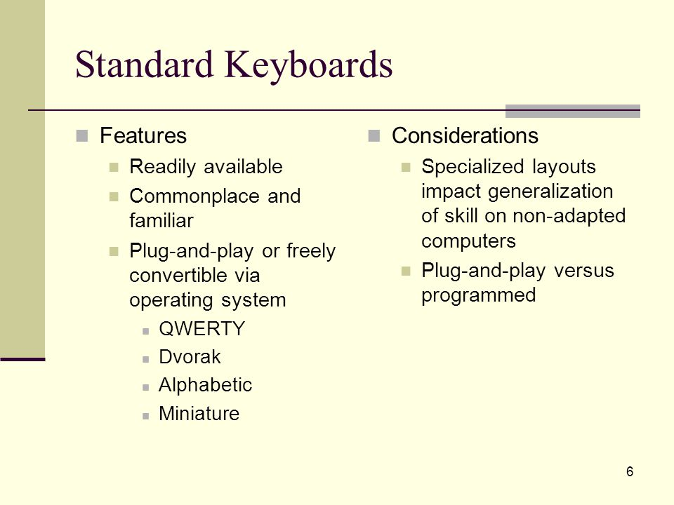 57 Onscreen Keyboards Features Keyboard and text are on the same plane Ability to change layout Alternate input Mouse – click or dwell Switch Touchscreen Integrated word prediction and abbreviation expansion Considerations Loss of real estate Fatigue and repetitive stress May require assistance with programming/set- up