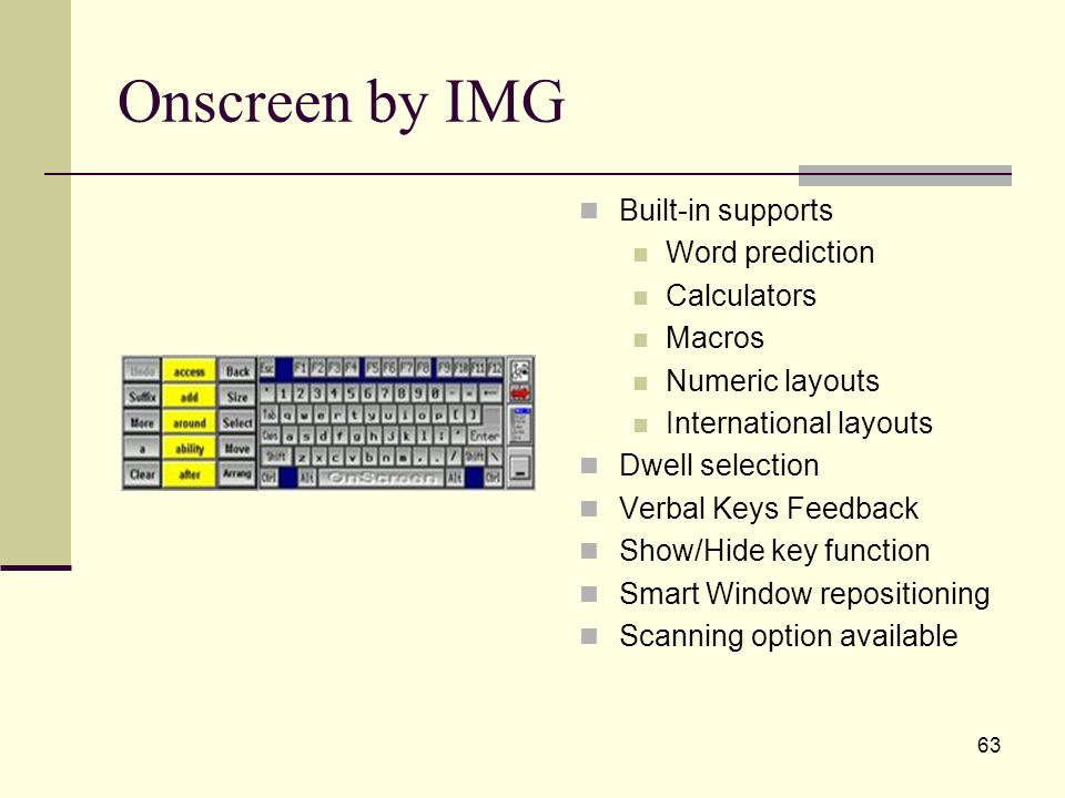 63 Onscreen by IMG Built-in supports Word prediction Calculators Macros Numeric layouts International layouts Dwell selection Verbal Keys Feedback Show/Hide key function Smart Window repositioning Scanning option available