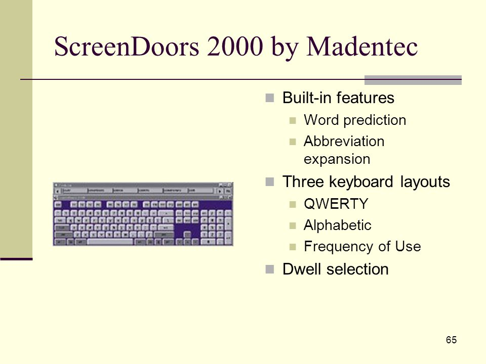 65 ScreenDoors 2000 by Madentec Built-in features Word prediction Abbreviation expansion Three keyboard layouts QWERTY Alphabetic Frequency of Use Dwell selection