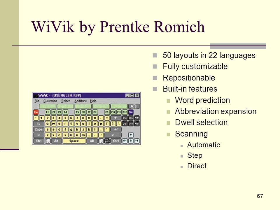 67 WiVik by Prentke Romich 50 layouts in 22 languages Fully customizable Repositionable Built-in features Word prediction Abbreviation expansion Dwell selection Scanning Automatic Step Direct