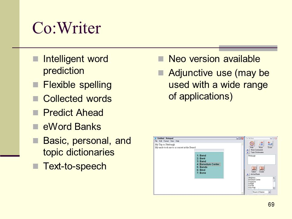 69 Co:Writer Intelligent word prediction Flexible spelling Collected words Predict Ahead eWord Banks Basic, personal, and topic dictionaries Text-to-speech Neo version available Adjunctive use (may be used with a wide range of applications)