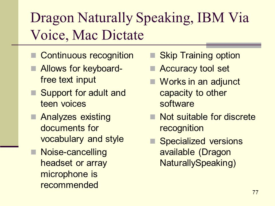 77 Dragon Naturally Speaking, IBM Via Voice, Mac Dictate Continuous recognition Allows for keyboard- free text input Support for adult and teen voices Analyzes existing documents for vocabulary and style Noise-cancelling headset or array microphone is recommended Skip Training option Accuracy tool set Works in an adjunct capacity to other software Not suitable for discrete recognition Specialized versions available (Dragon NaturallySpeaking)
