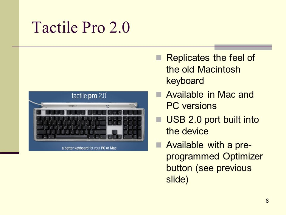8 Tactile Pro 2.0 Replicates the feel of the old Macintosh keyboard Available in Mac and PC versions USB 2.0 port built into the device Available with a pre- programmed Optimizer button (see previous slide)
