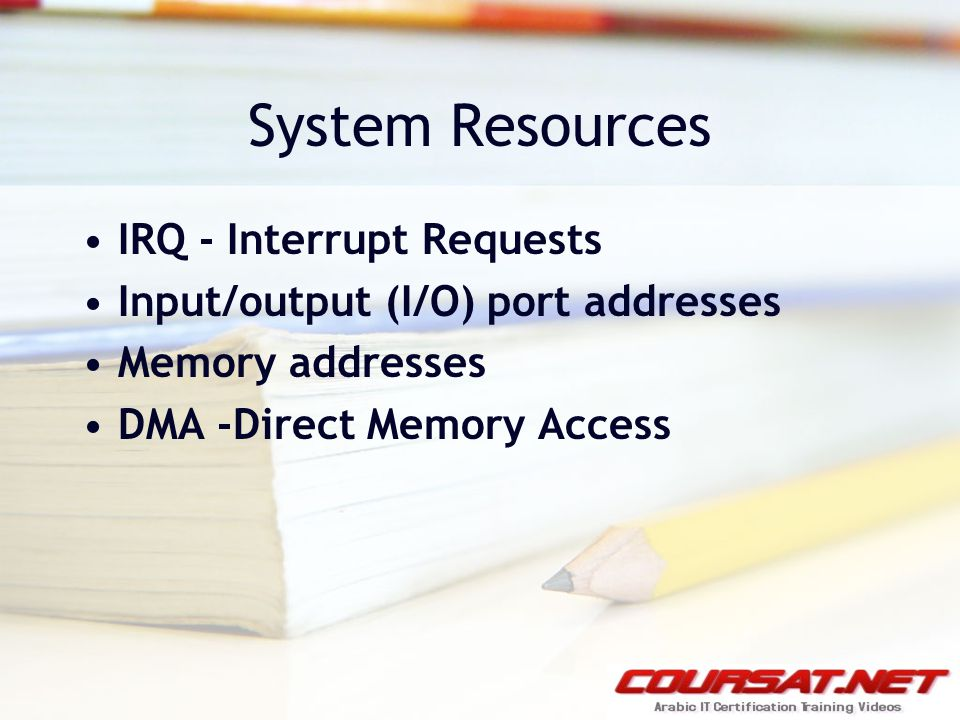 System Resources IRQ - Interrupt Requests Input/output (I/O) port addresses Memory addresses DMA -Direct Memory Access