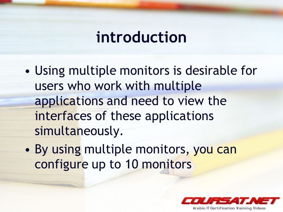 introduction Using multiple monitors is desirable for users who work with multiple applications and need to view the interfaces of these applications simultaneously.
