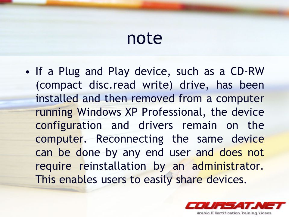 note If a Plug and Play device, such as a CD-RW (compact disc.read write) drive, has been installed and then removed from a computer running Windows XP Professional, the device configuration and drivers remain on the computer.
