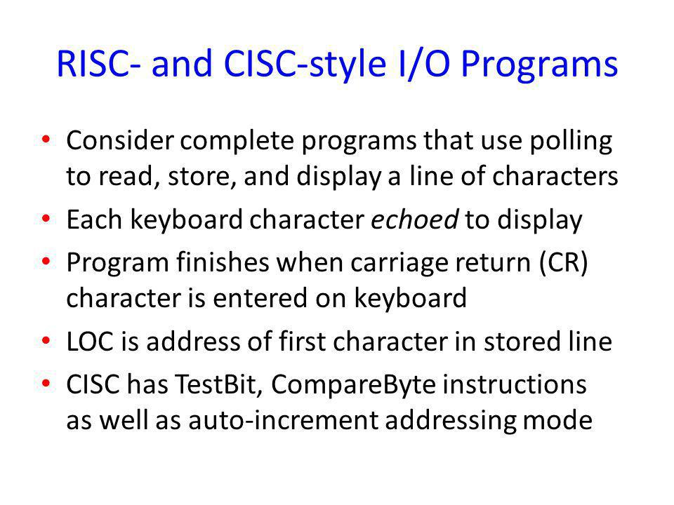 RISC- and CISC-style I/O Programs Consider complete programs that use polling to read, store, and display a line of characters Each keyboard character