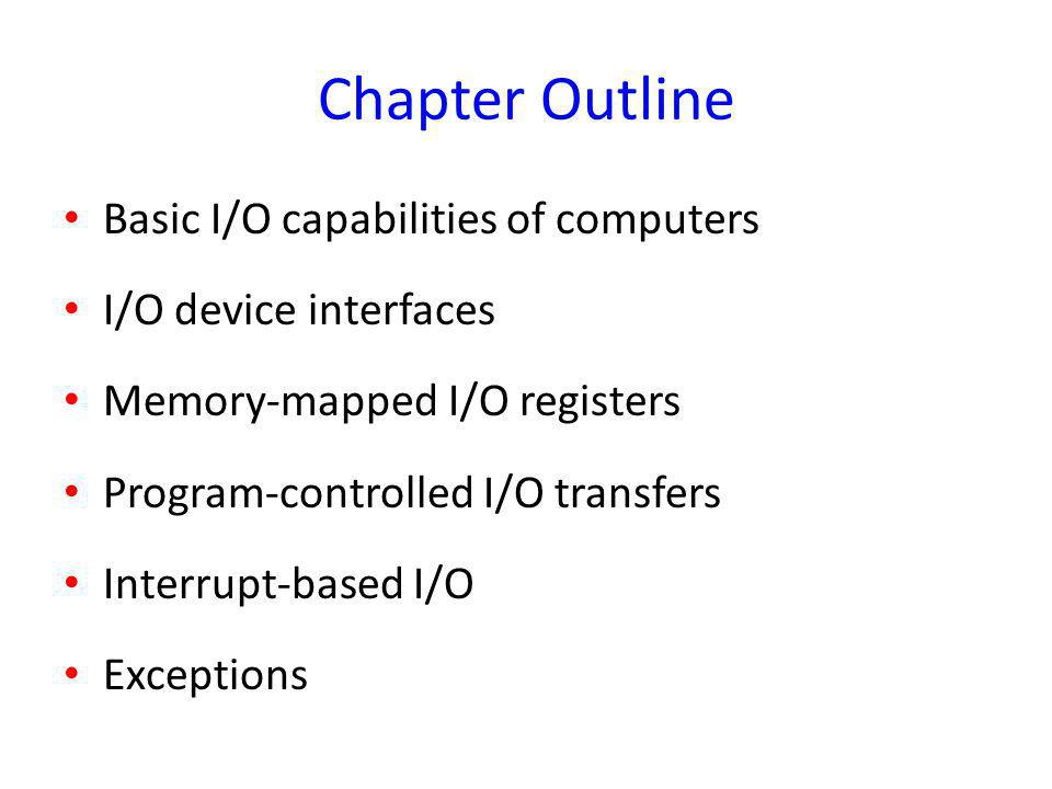 Chapter Outline Basic I/O capabilities of computers I/O device interfaces Memory-mapped I/O registers Program-controlled I/O transfers Interrupt-based