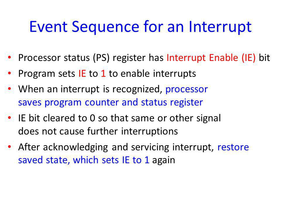 Event Sequence for an Interrupt Processor status (PS) register has Interrupt Enable (IE) bit Program sets IE to 1 to enable interrupts When an interru