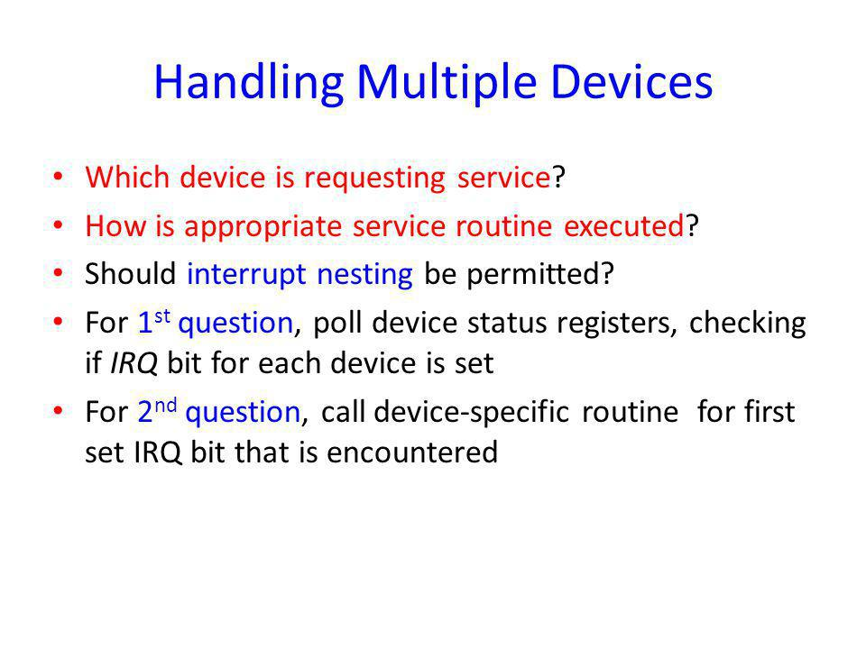 Handling Multiple Devices Which device is requesting service? How is appropriate service routine executed? Should interrupt nesting be permitted? For