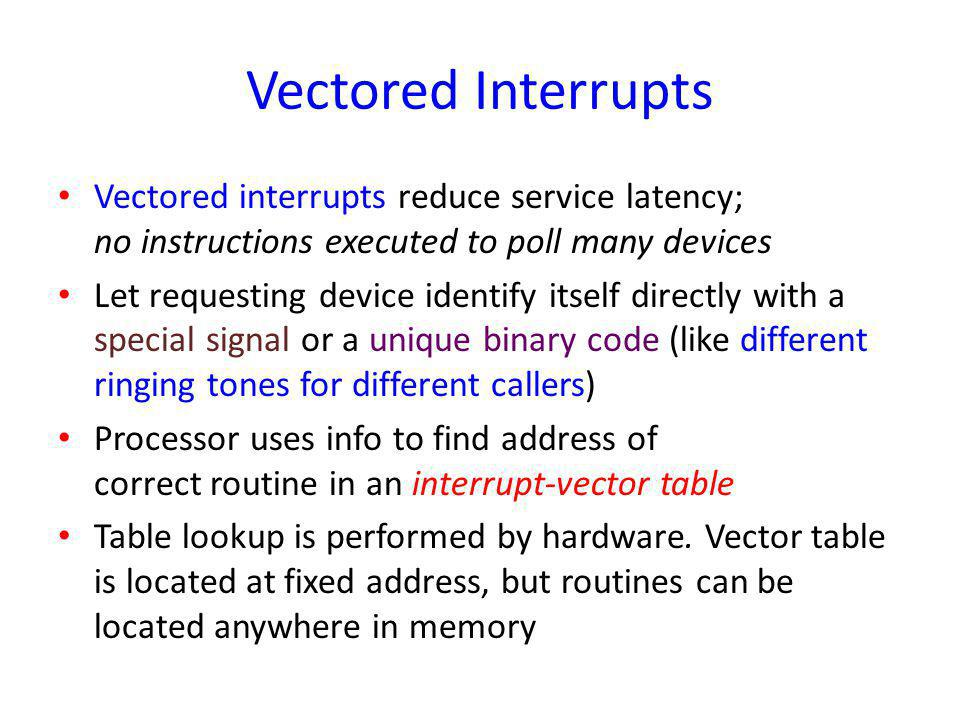 Vectored Interrupts Vectored interrupts reduce service latency; no instructions executed to poll many devices Let requesting device identify itself di