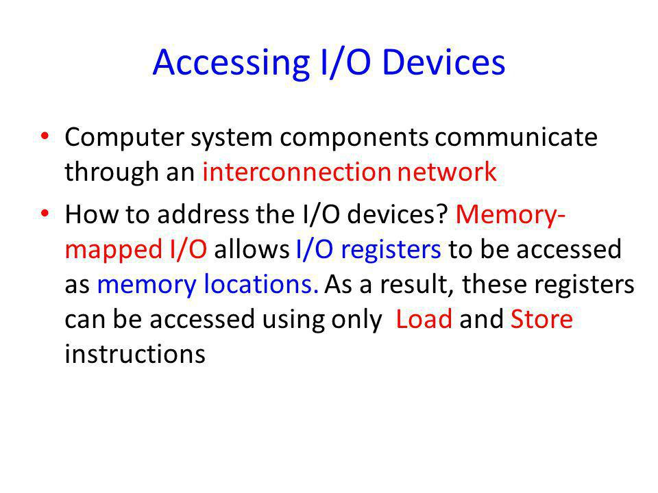 Accessing I/O Devices Computer system components communicate through an interconnection network How to address the I/O devices? Memory- mapped I/O all