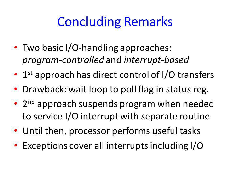 Concluding Remarks Two basic I/O-handling approaches: program-controlled and interrupt-based 1 st approach has direct control of I/O transfers Drawbac