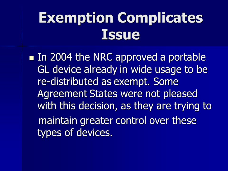 Exemption Complicates Issue In 2004 the NRC approved a portable GL device already in wide usage to be re-distributed as exempt. Some Agreement States