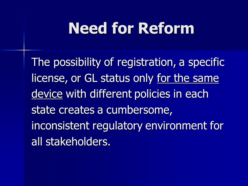 Need for Reform The possibility of registration, a specific license, or GL status only for the same device with different policies in each state creat