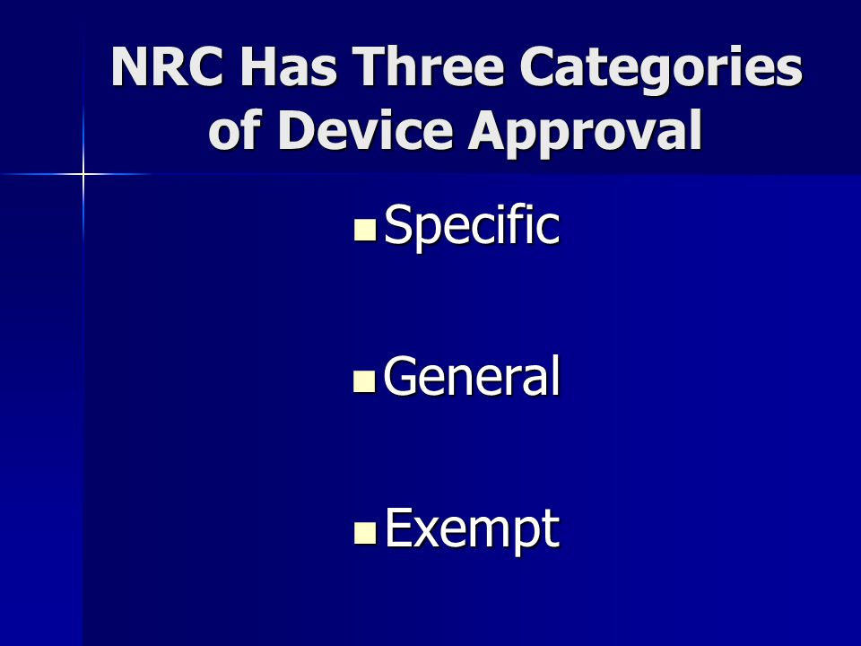 NRC Has Three Categories of Device Approval Specific Specific General General Exempt Exempt