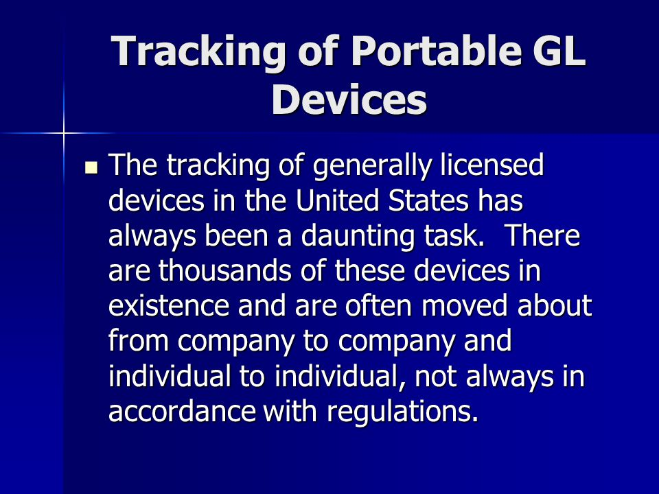 Tracking of Portable GL Devices The tracking of generally licensed devices in the United States has always been a daunting task. There are thousands o