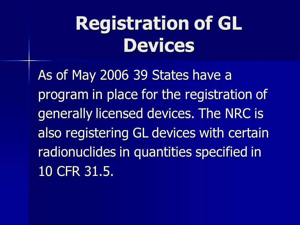 Registration of GL Devices As of May 2006 39 States have a program in place for the registration of generally licensed devices. The NRC is also regist