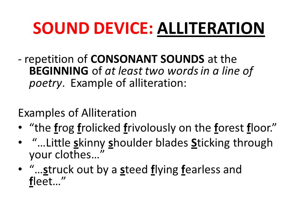 SOUND DEVICE: ALLITERATION - repetition of CONSONANT SOUNDS at the BEGINNING of at least two words in a line of poetry.