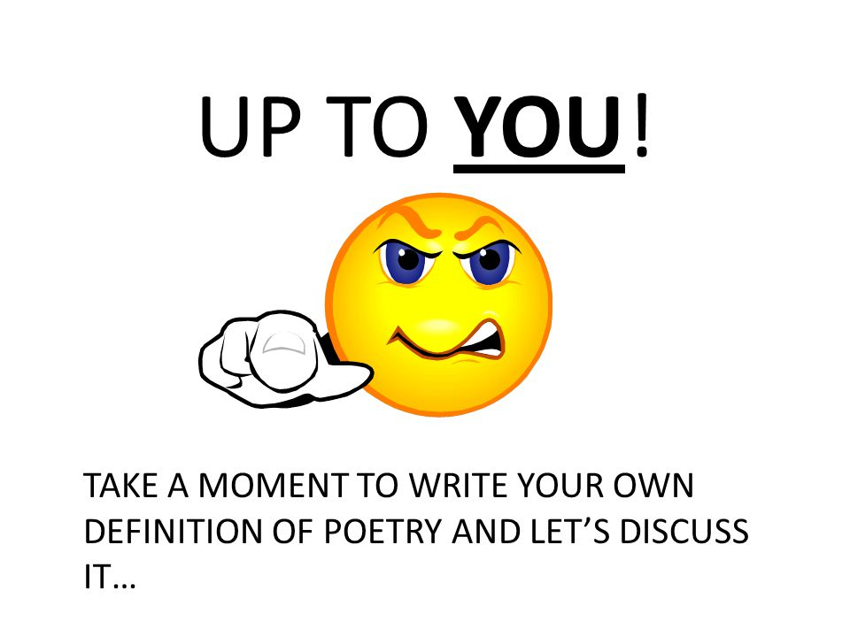UP TO YOU! TAKE A MOMENT TO WRITE YOUR OWN DEFINITION OF POETRY AND LETS DISCUSS IT…