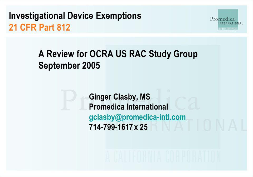 Investigational Device Exemptions 21 CFR Part 812 A Review for OCRA US RAC Study Group September 2005 Ginger Clasby, MS Promedica International gclasb
