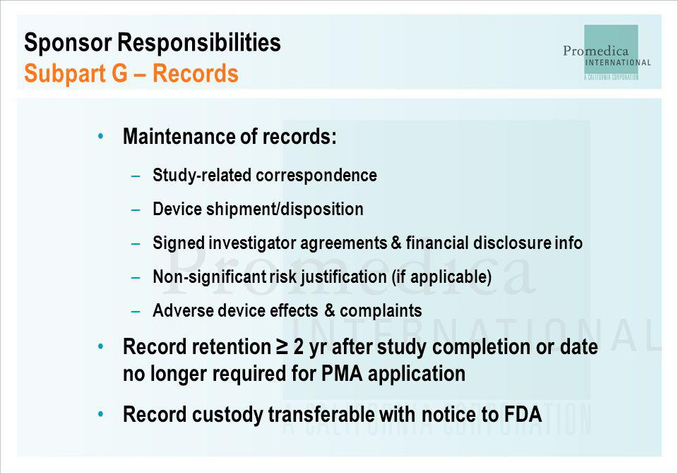 Sponsor Responsibilities Subpart G – Records Maintenance of records: – Study-related correspondence – Device shipment/disposition – Signed investigato