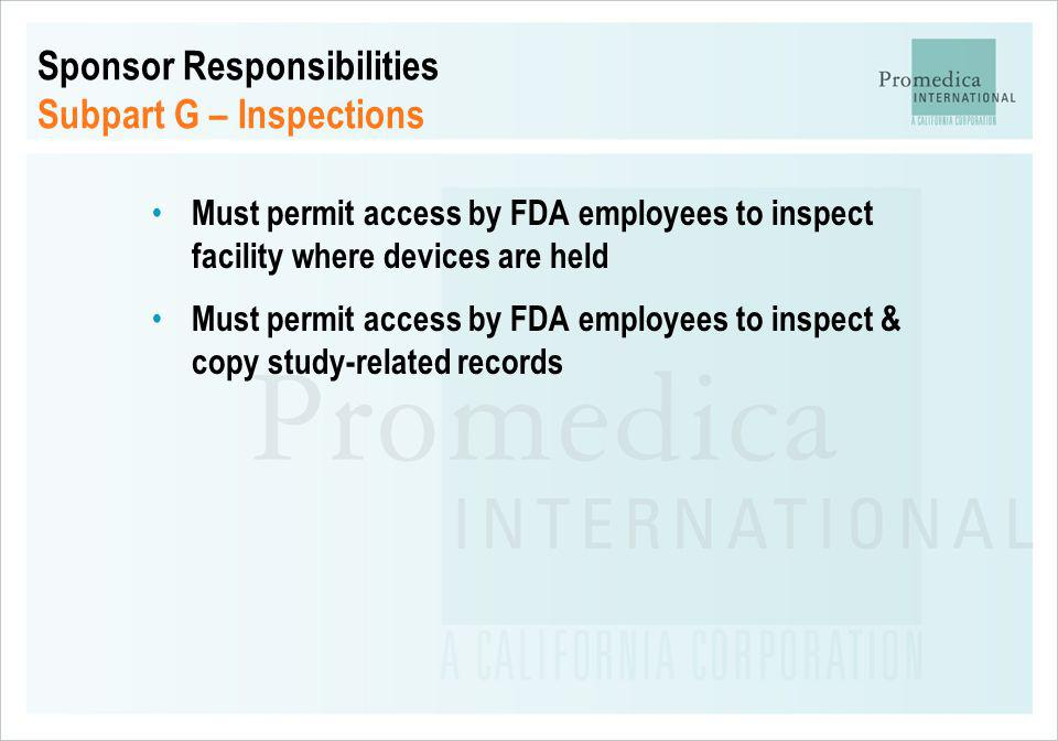 Sponsor Responsibilities Subpart G – Inspections Must permit access by FDA employees to inspect facility where devices are held Must permit access by