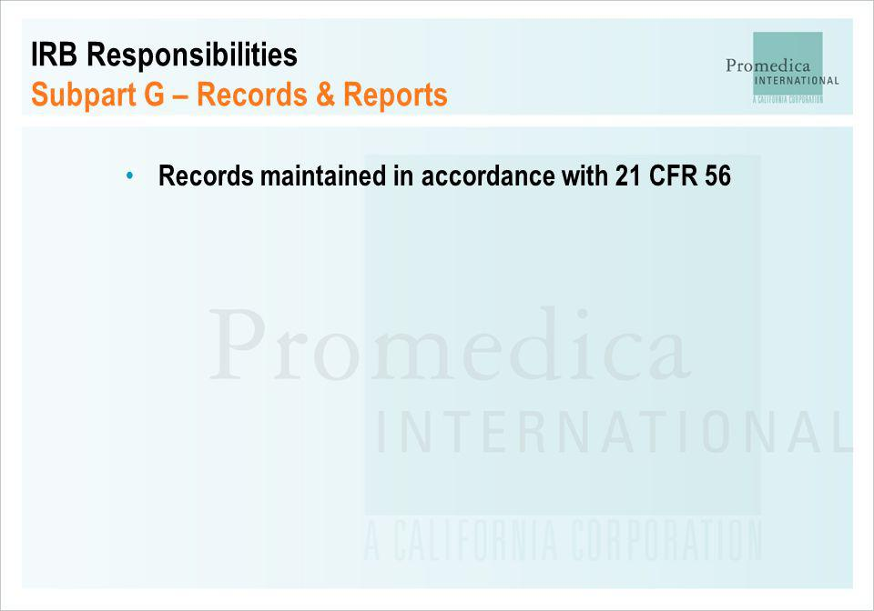 IRB Responsibilities Subpart G – Records & Reports Records maintained in accordance with 21 CFR 56