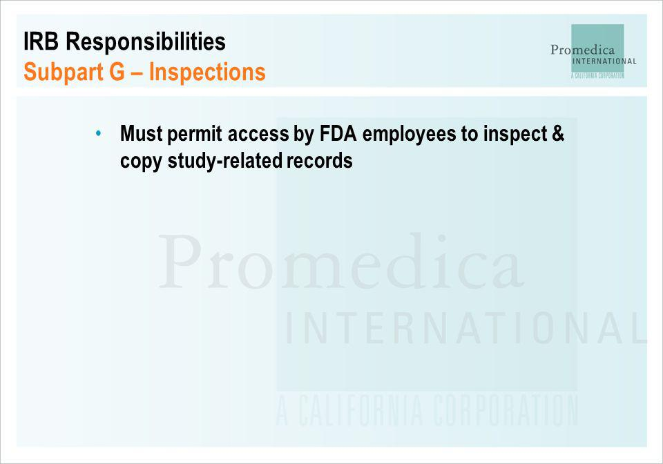 IRB Responsibilities Subpart G – Inspections Must permit access by FDA employees to inspect & copy study-related records