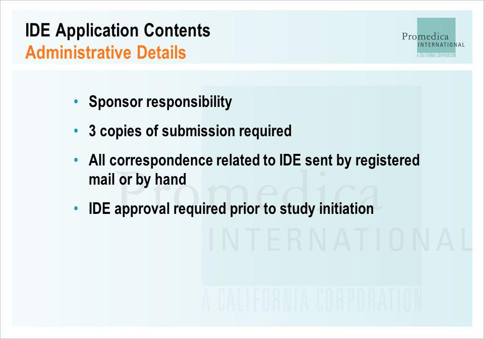 IDE Application Contents Administrative Details Sponsor responsibility 3 copies of submission required All correspondence related to IDE sent by regis