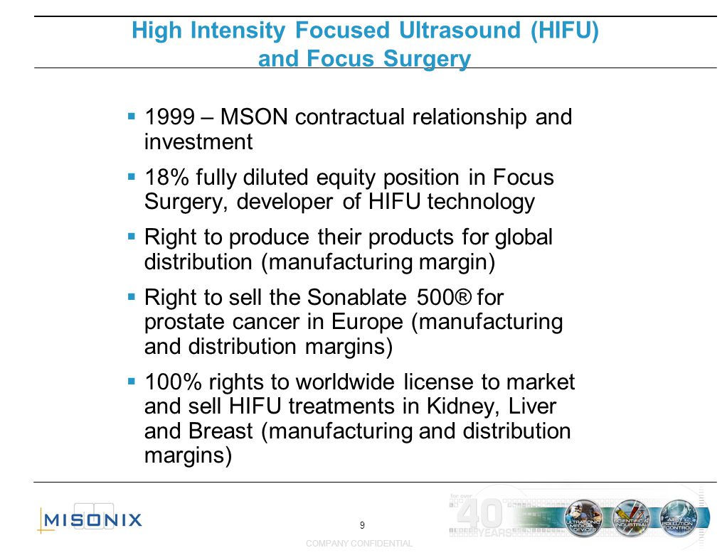 9 COMPANY CONFIDENTIAL 1999 – MSON contractual relationship and investment 18% fully diluted equity position in Focus Surgery, developer of HIFU techn