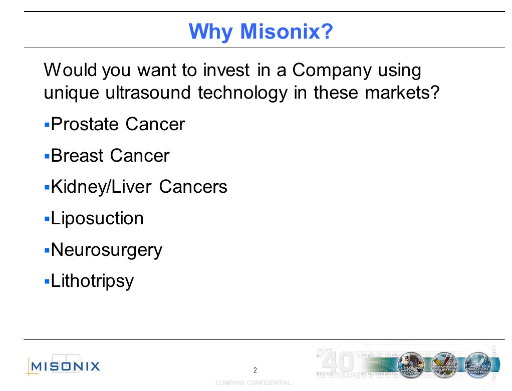 2 COMPANY CONFIDENTIAL Why Misonix? Would you want to invest in a Company using unique ultrasound technology in these markets? Prostate Cancer Breast