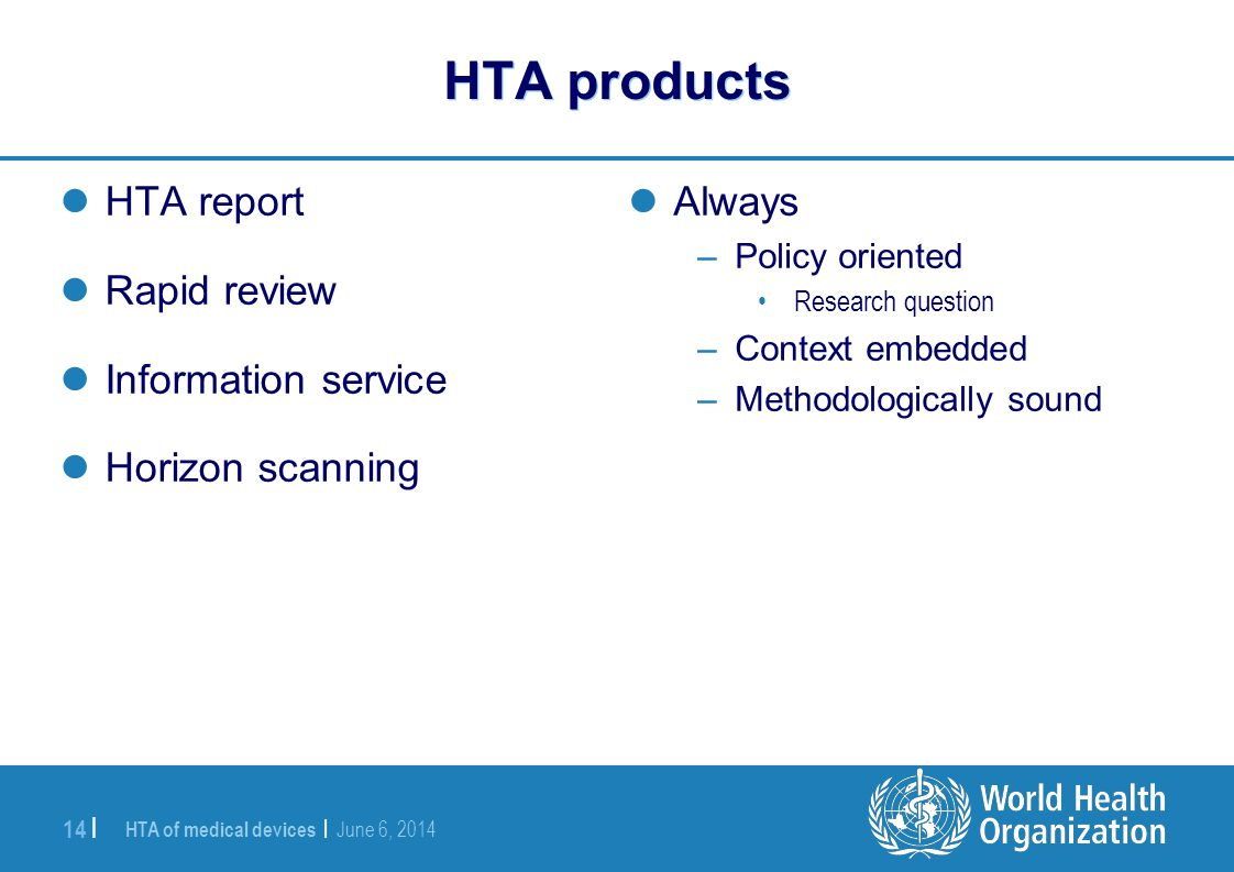 HTA of medical devices | June 6, 2014 14 | HTA products HTA report Rapid review Information service Horizon scanning Always –Policy oriented Research