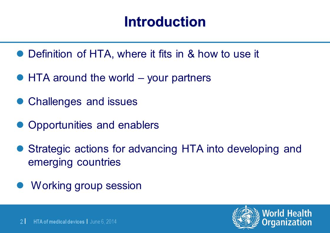 HTA of medical devices | June 6, 2014 2 | Introduction Definition of HTA, where it fits in & how to use it HTA around the world – your partners Challe