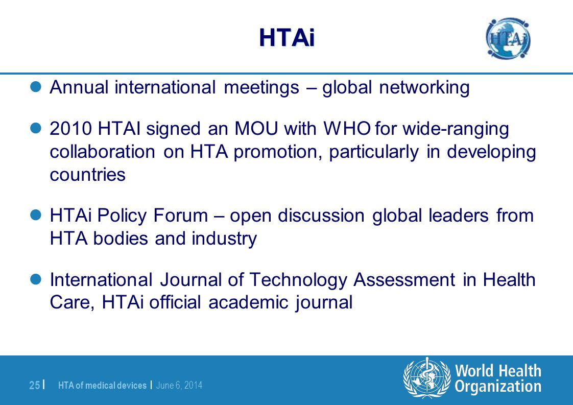 HTA of medical devices | June 6, 2014 25 | HTAi Annual international meetings – global networking 2010 HTAI signed an MOU with WHO for wide-ranging co
