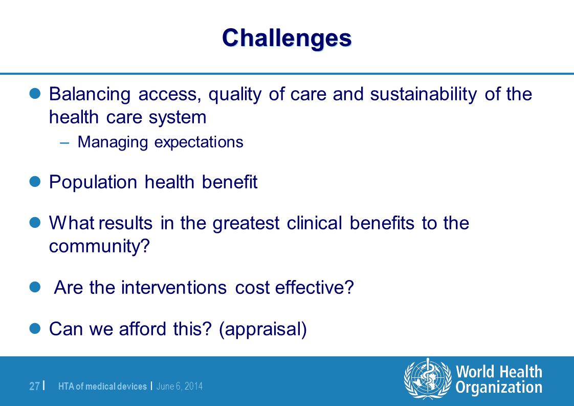 HTA of medical devices | June 6, 2014 27 | Challenges Balancing access, quality of care and sustainability of the health care system –Managing expecta