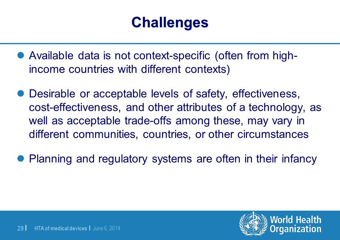 HTA of medical devices | June 6, 2014 29 | Challenges Available data is not context-specific (often from high- income countries with different context