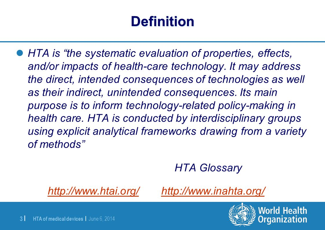 HTA of medical devices | June 6, 2014 3 | Definition HTA is the systematic evaluation of properties, effects, and/or impacts of health-care technology
