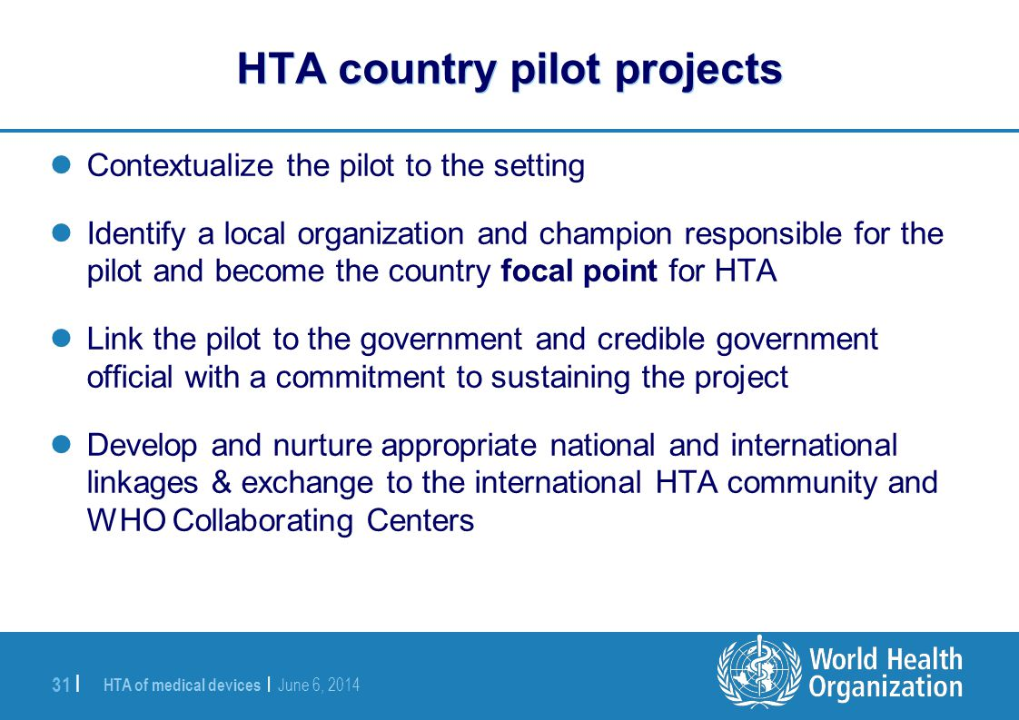 HTA of medical devices | June 6, 2014 31 | HTA country pilot projects Contextualize the pilot to the setting Identify a local organization and champio